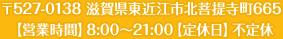 〒527-0138 滋賀県東近江市北菩提寺町665 【営業時間】8:00~21:00【定休日】不定休